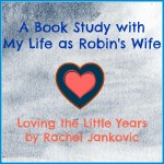 Loving the Little Years - a book study with MyLifeAsRobinsWife.com